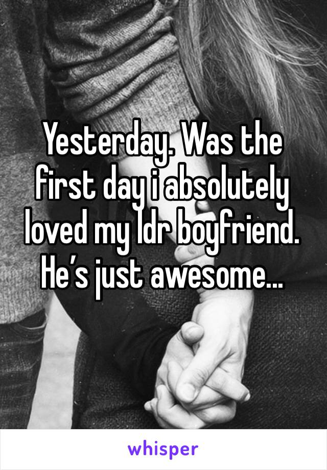 Yesterday. Was the first day i absolutely loved my ldr boyfriend. He's just awesome...