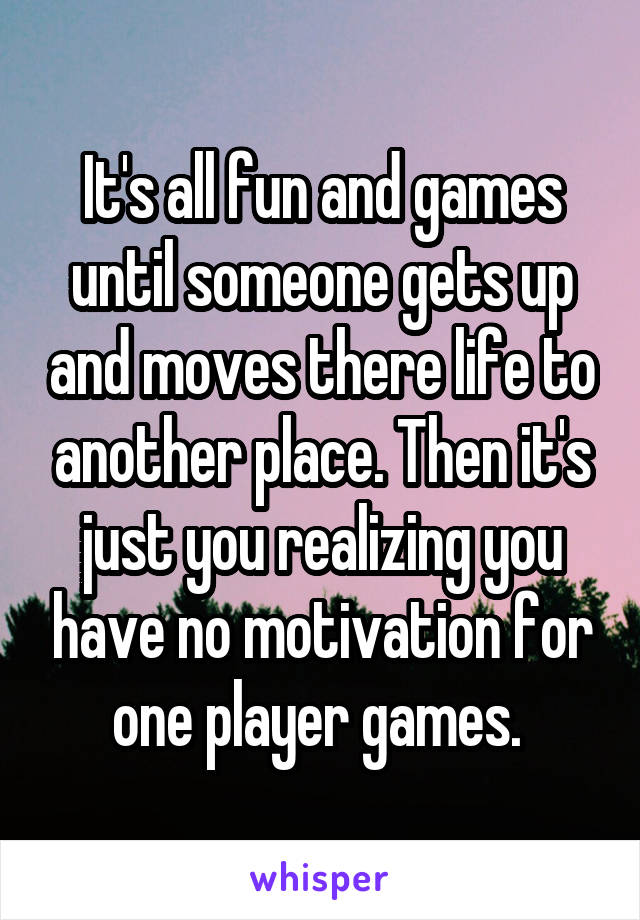 It's all fun and games until someone gets up and moves there life to another place. Then it's just you realizing you have no motivation for one player games.