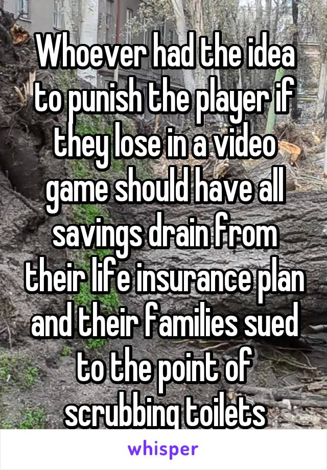 Whoever had the idea to punish the player if they lose in a video game should have all savings drain from their life insurance plan and their families sued to the point of scrubbing toilets