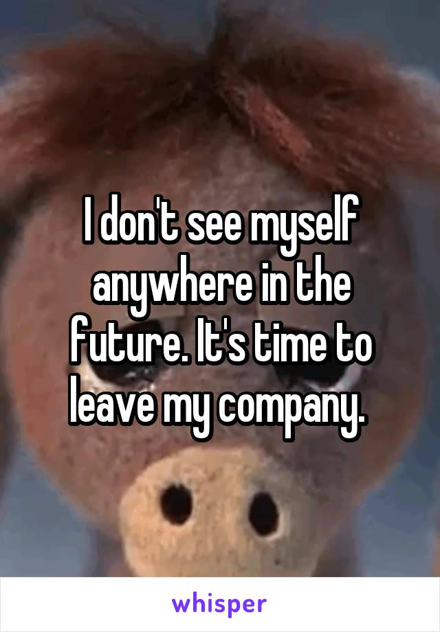 I don't see myself anywhere in the future. It's time to leave my company.
