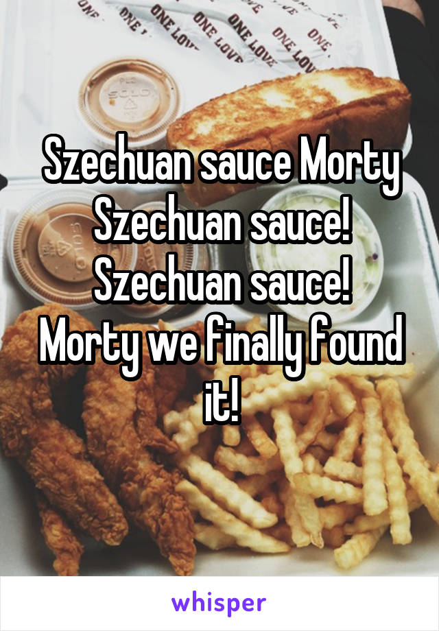 Szechuan sauce Morty Szechuan sauce! Szechuan sauce! Morty we finally found it!