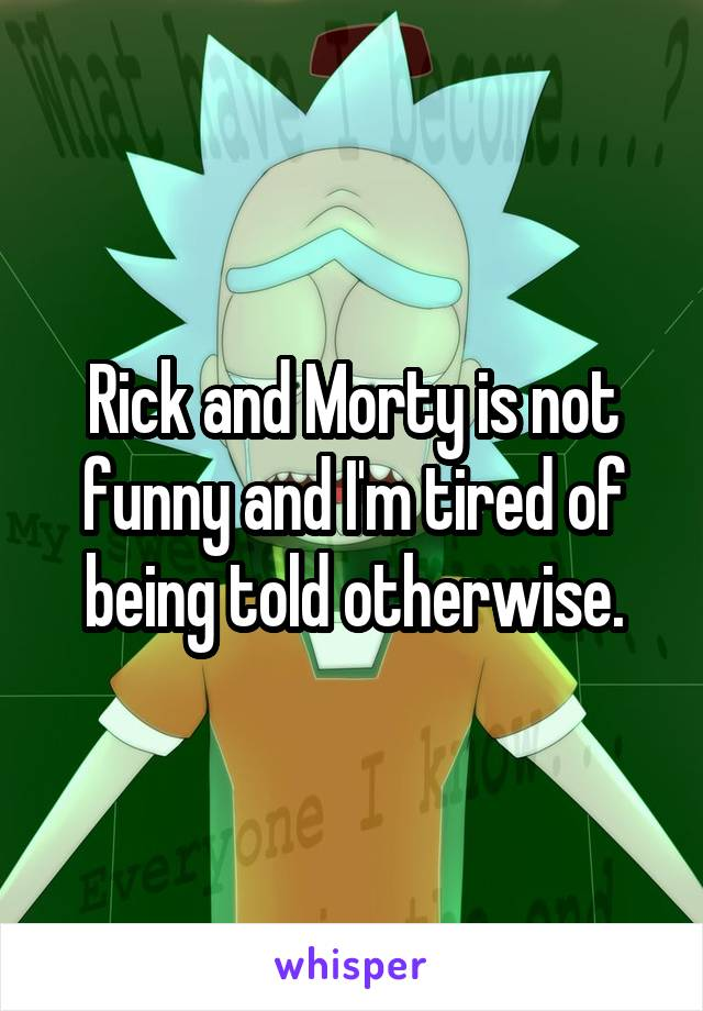 Rick and Morty is not funny and I'm tired of being told otherwise.