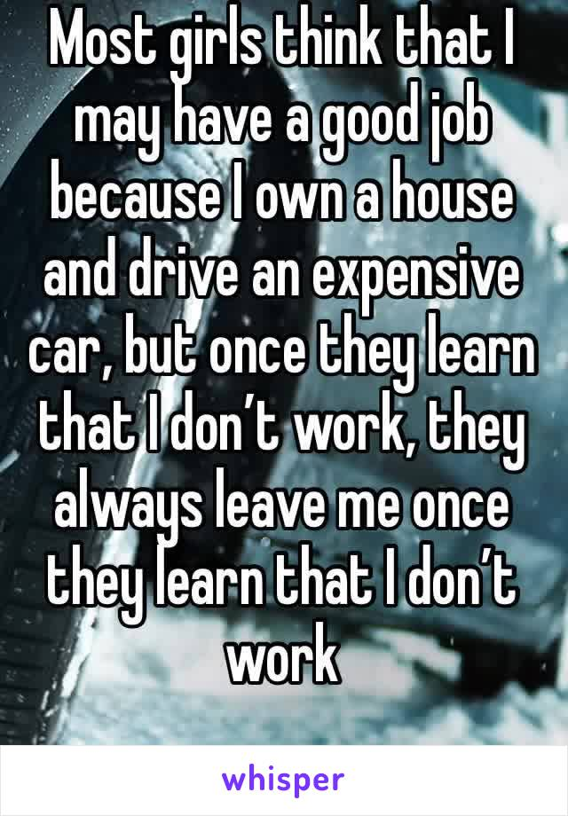 Most girls think that I may have a good job because I own a house and drive an expensive car, but once they learn that I don't work, they always leave me once they learn that I don't work