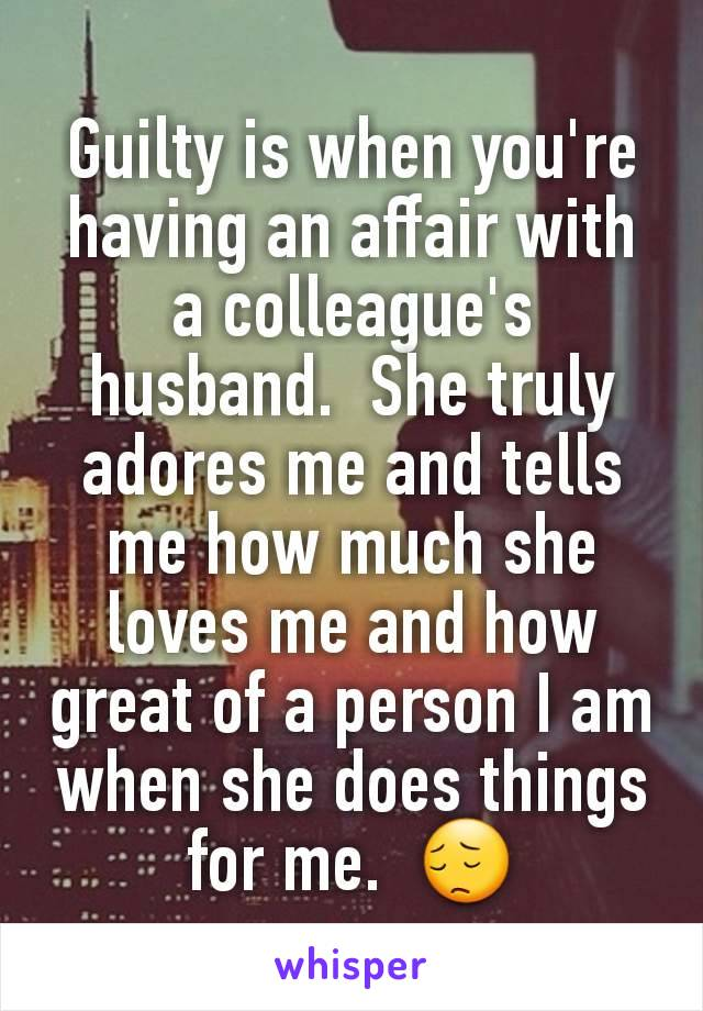 Guilty is when you're having an affair with a colleague's  husband.  She truly adores me and tells me how much she loves me and how great of a person I am when she does things for me.  😔