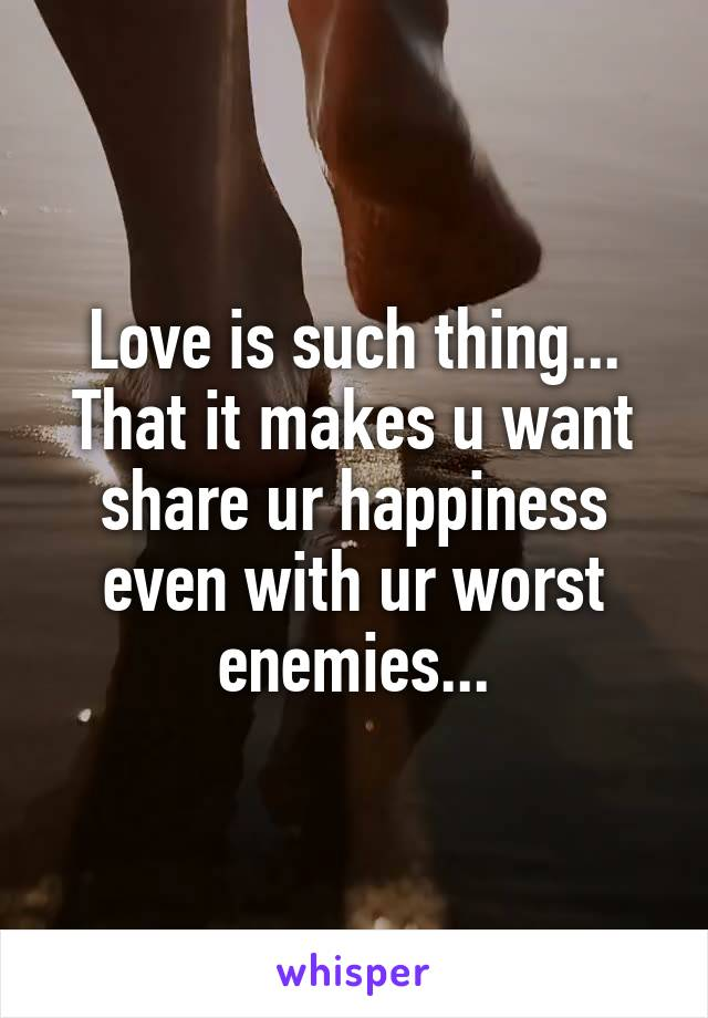 Love is such thing... That it makes u want share ur happiness even with ur worst enemies...