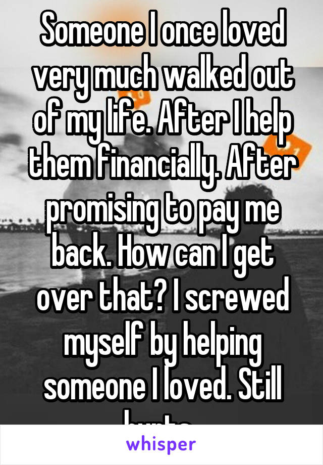 Someone I once loved very much walked out of my life. After I help them financially. After promising to pay me back. How can I get over that? I screwed myself by helping someone I loved. Still hurts..