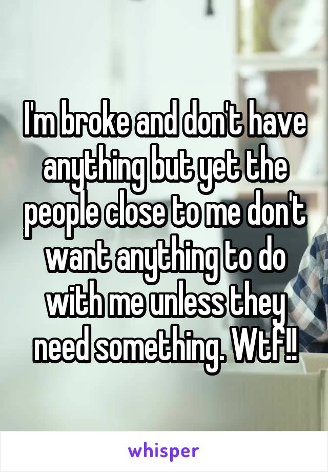 I'm broke and don't have anything but yet the people close to me don't want anything to do with me unless they need something. Wtf!!