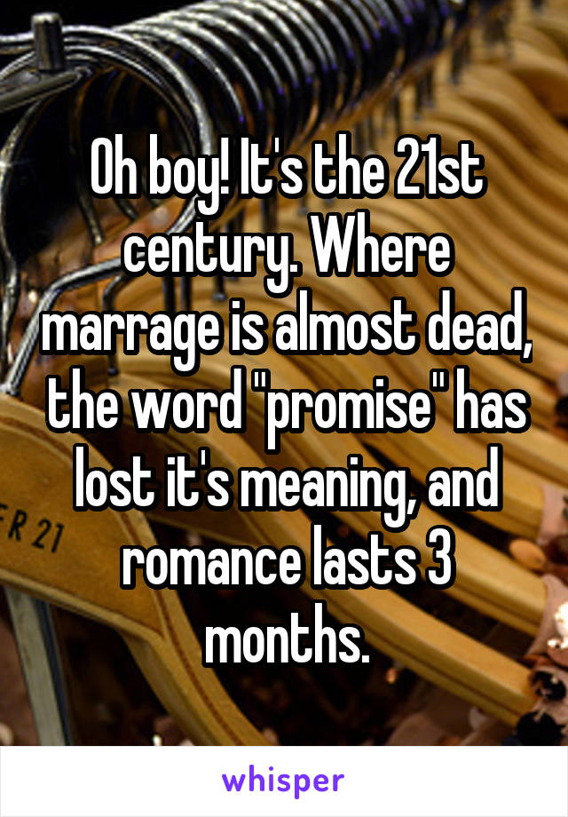"""Oh boy! It's the 21st century. Where marrage is almost dead, the word """"promise"""" has lost it's meaning, and romance lasts 3 months."""