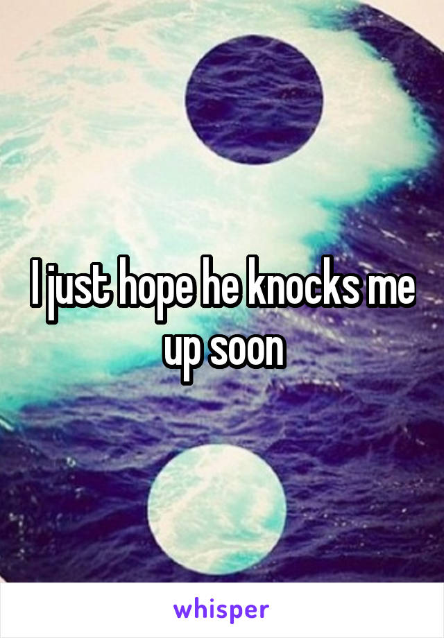 I just hope he knocks me up soon