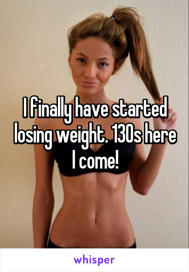 I finally have started losing weight. 130s here I come!