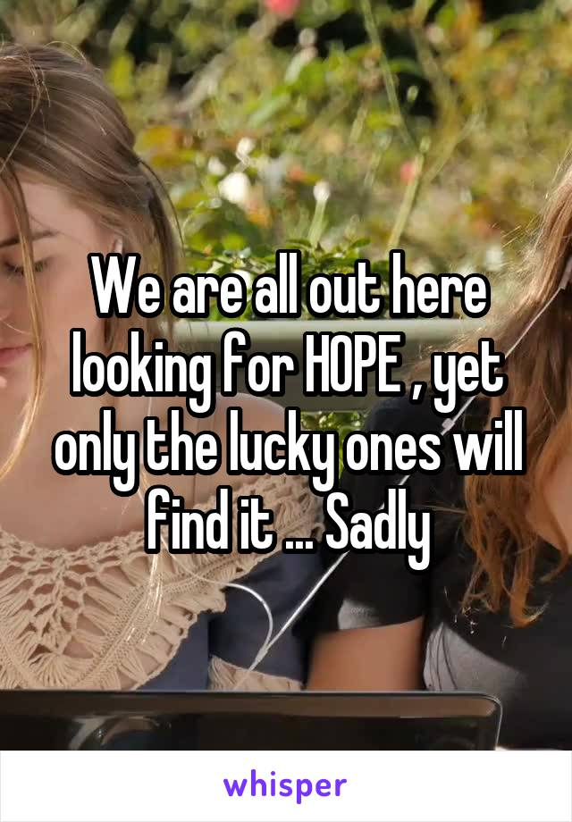 We are all out here looking for HOPE , yet only the lucky ones will find it ... Sadly