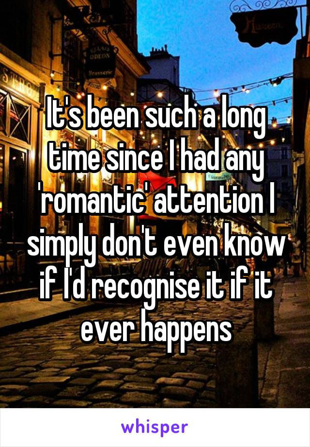 It's been such a long time since I had any 'romantic' attention I simply don't even know if I'd recognise it if it ever happens