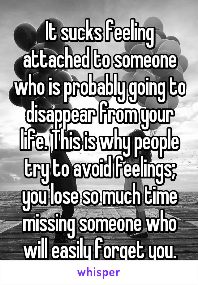 It sucks feeling attached to someone who is probably going to disappear from your life. This is why people try to avoid feelings; you lose so much time missing someone who will easily forget you.