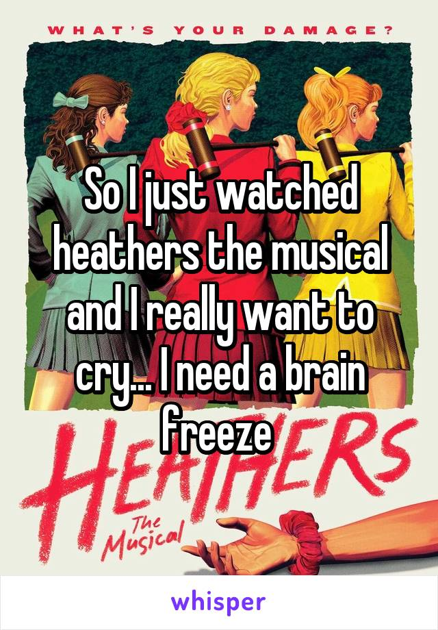 So I just watched heathers the musical and I really want to cry... I need a brain freeze