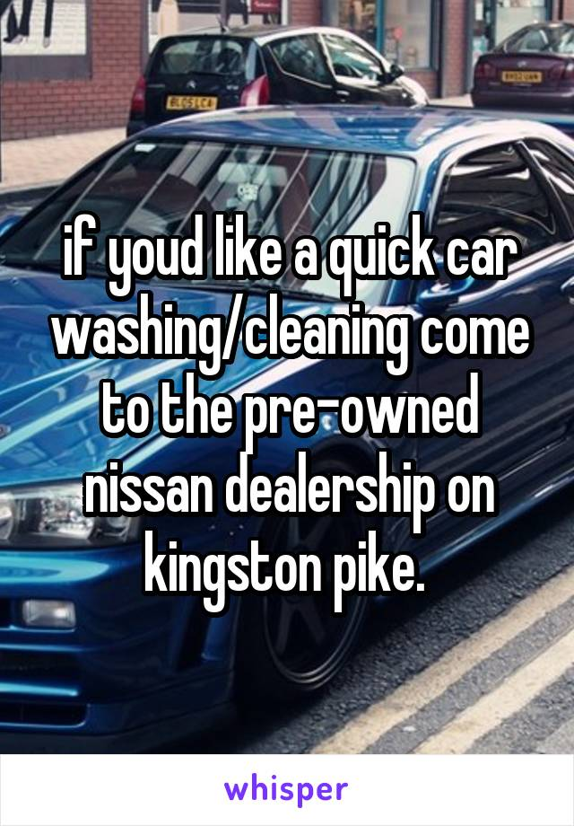 if youd like a quick car washing/cleaning come to the pre-owned nissan dealership on kingston pike.