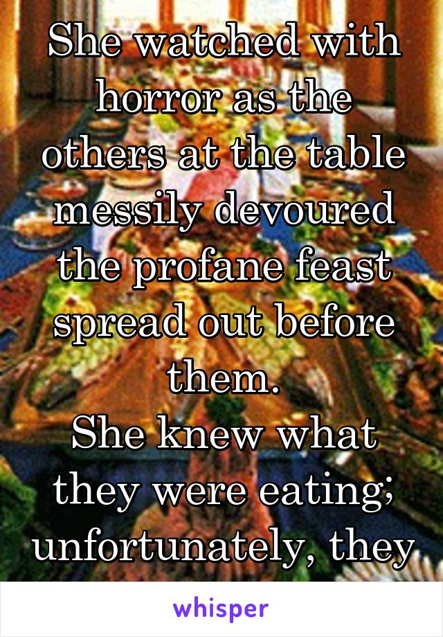 She watched with horror as the others at the table messily devoured the profane feast spread out before them. She knew what they were eating; unfortunately, they did, too.
