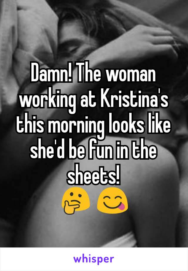 Damn! The woman working at Kristina's this morning looks like she'd be fun in the sheets! 🤔 😋