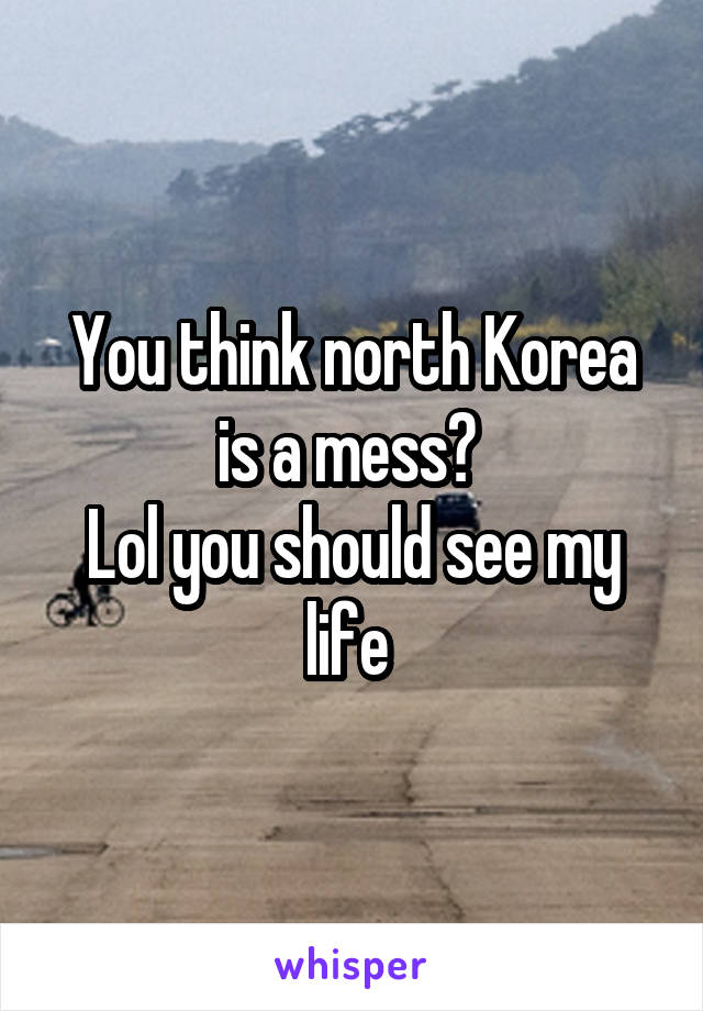 You think north Korea is a mess?  Lol you should see my life