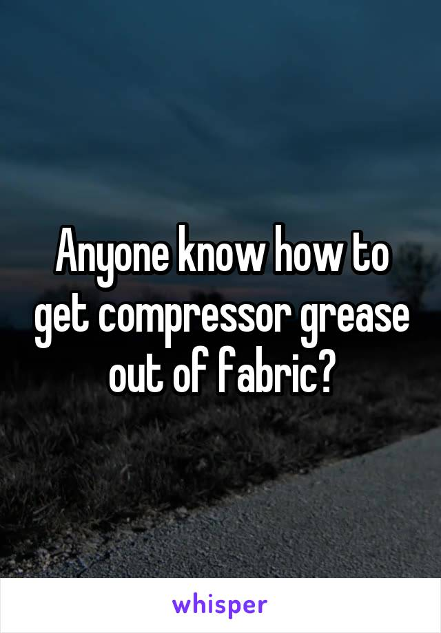 Anyone know how to get compressor grease out of fabric?