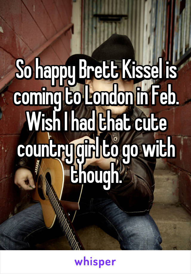 So happy Brett Kissel is coming to London in Feb. Wish I had that cute country girl to go with though.