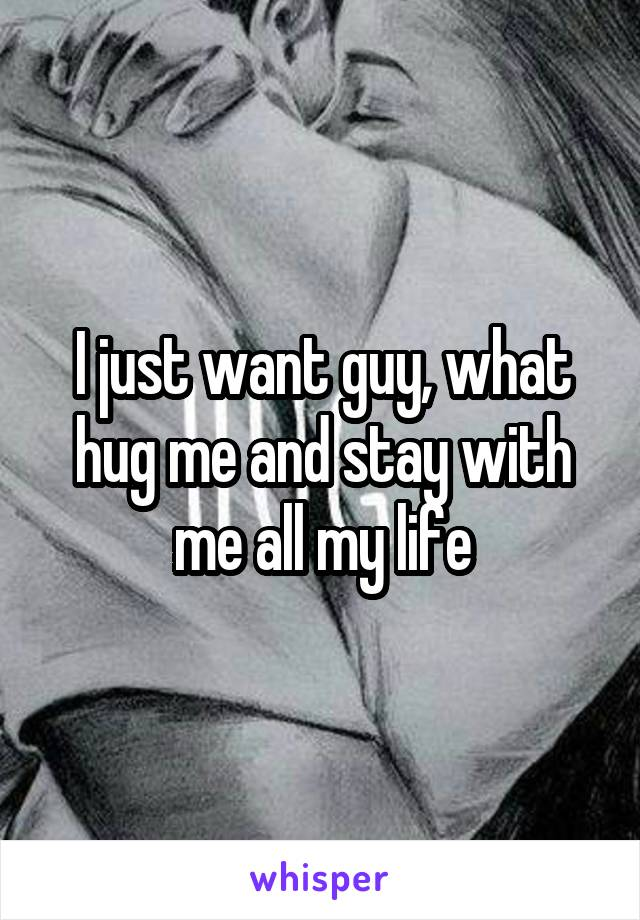 I just want guy, what hug me and stay with me all my life