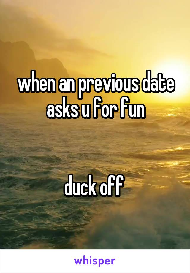 when an previous date asks u for fun   duck off