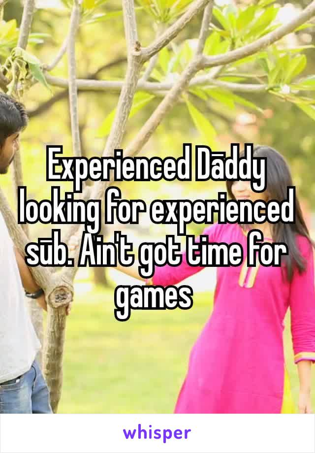 Experienced Dāddy looking for experienced sūb. Ain't got time for games