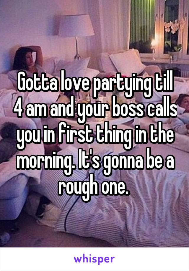 Gotta love partying till 4 am and your boss calls you in first thing in the morning. It's gonna be a rough one.