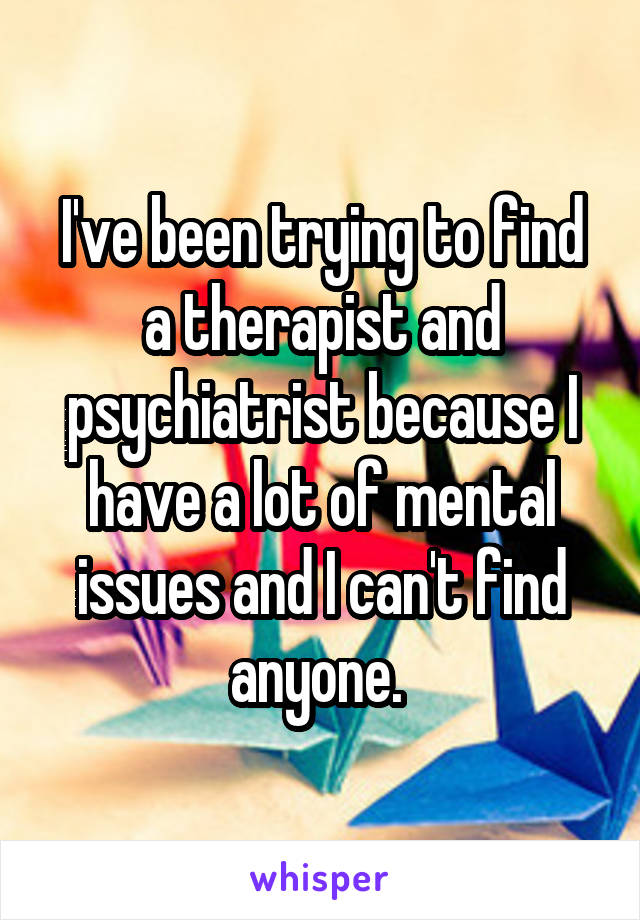 I've been trying to find a therapist and psychiatrist because I have a lot of mental issues and I can't find anyone.