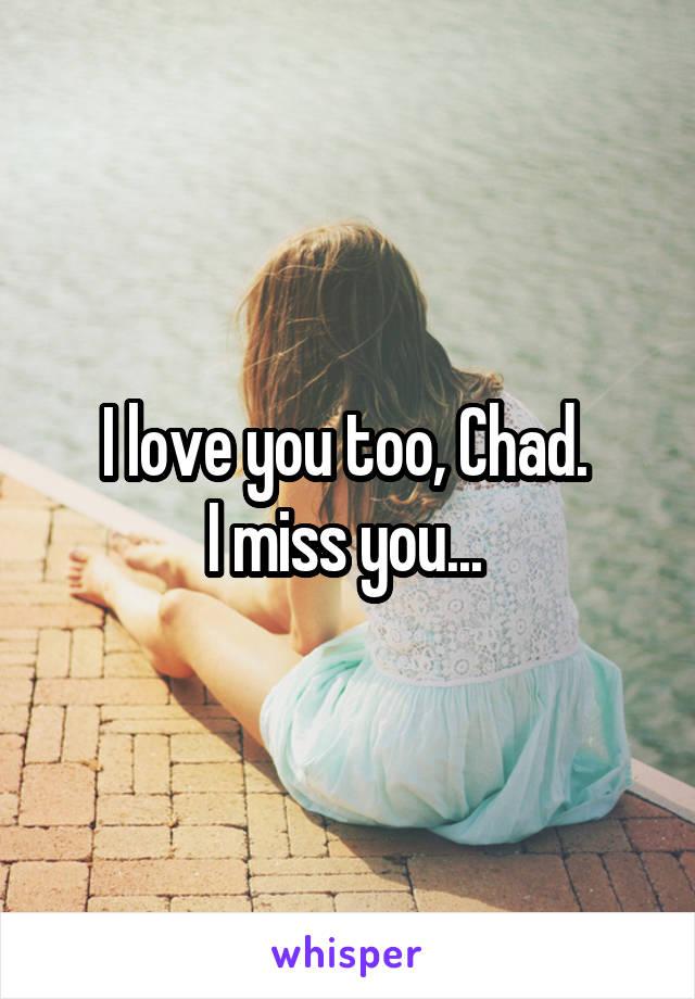 I love you too, Chad.  I miss you...