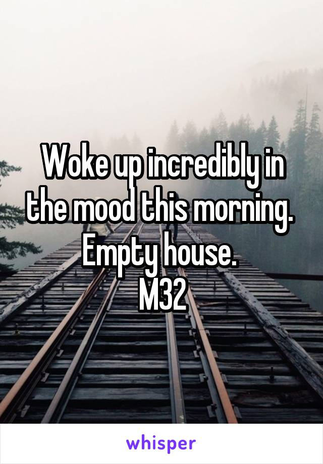 Woke up incredibly in the mood this morning.  Empty house.  M32