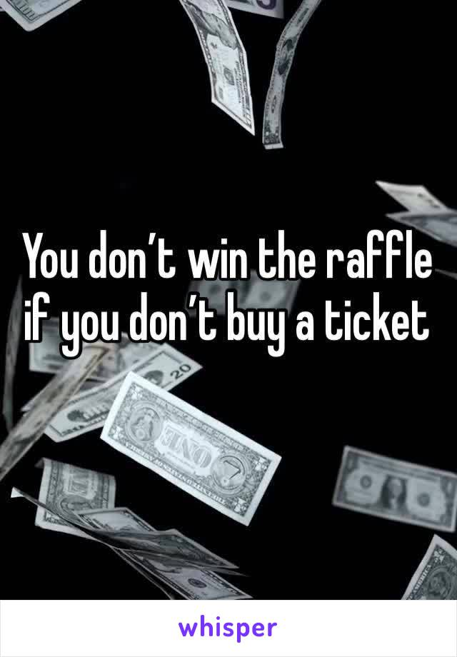You don't win the raffle if you don't buy a ticket
