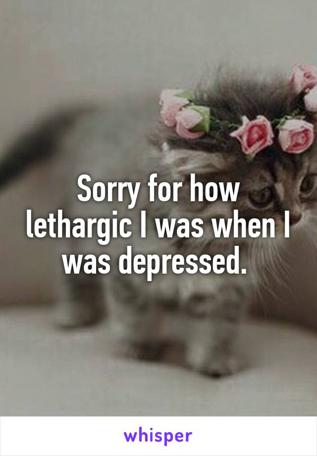 Sorry for how lethargic I was when I was depressed.