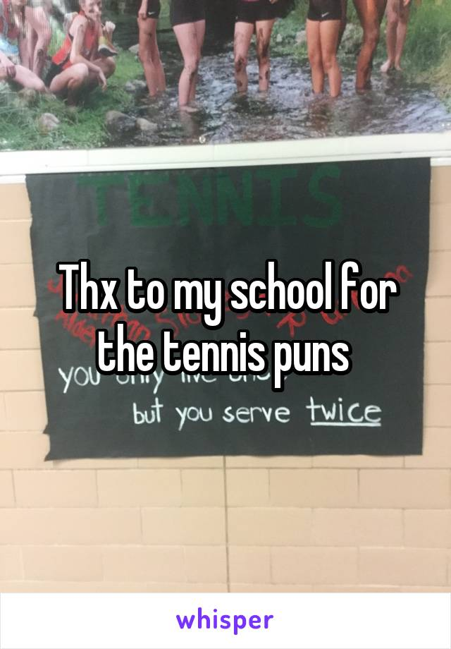 Thx to my school for the tennis puns