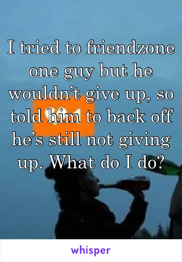I tried to friendzone one guy but he wouldn't give up, so told him to back off he's still not giving up. What do I do?