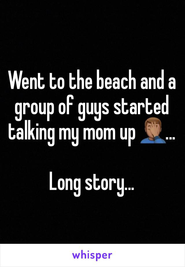 Went to the beach and a group of guys started talking my mom up 🤦🏽♂️...  Long story...