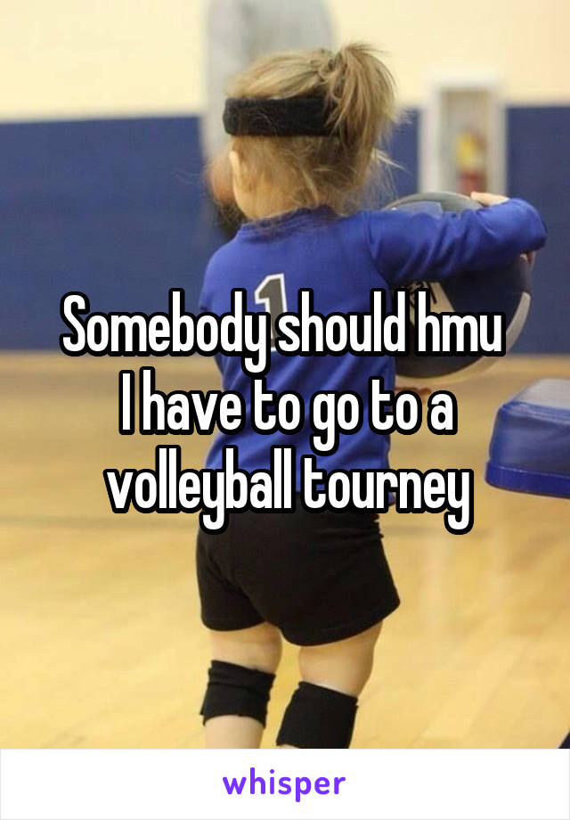 Somebody should hmu  I have to go to a volleyball tourney