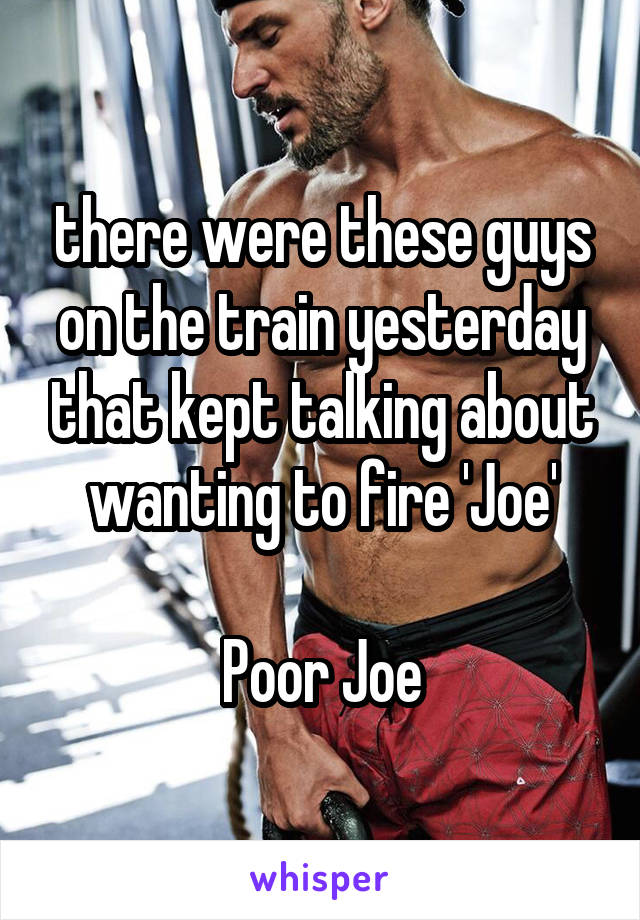 there were these guys on the train yesterday that kept talking about wanting to fire 'Joe'  Poor Joe