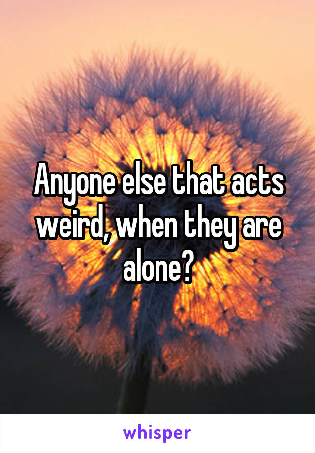 Anyone else that acts weird, when they are alone?