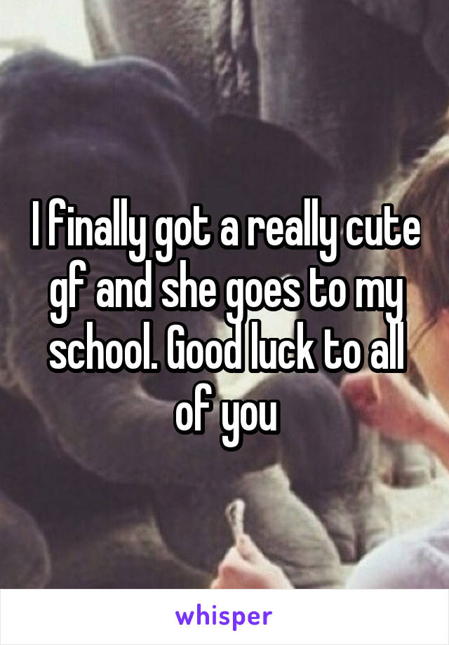 I finally got a really cute gf and she goes to my school. Good luck to all of you