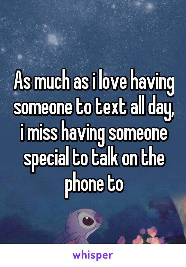 As much as i love having someone to text all day, i miss having someone special to talk on the phone to