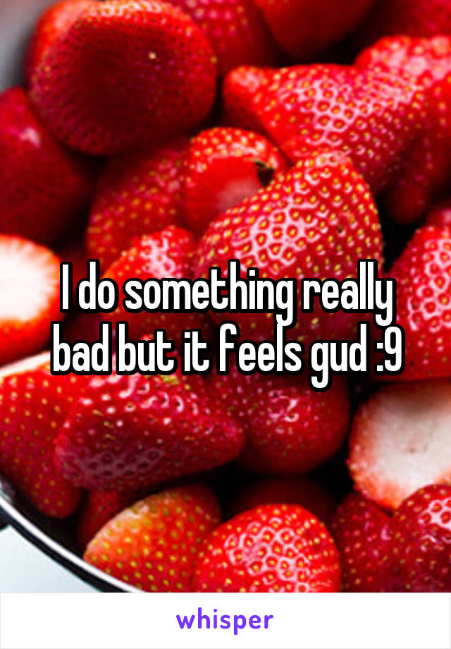 I do something really bad but it feels gud :9