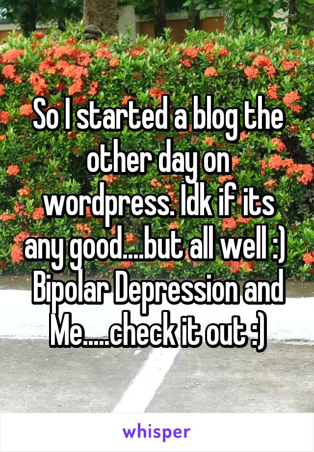 So I started a blog the other day on wordpress. Idk if its any good....but all well :)  Bipolar Depression and Me.....check it out :)