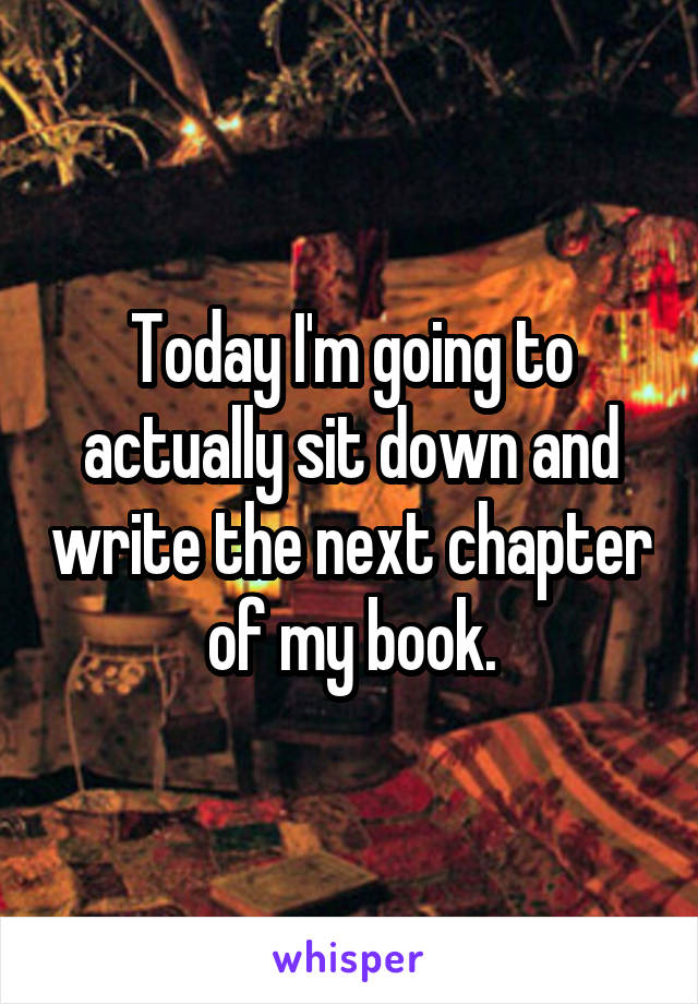 Today I'm going to actually sit down and write the next chapter of my book.