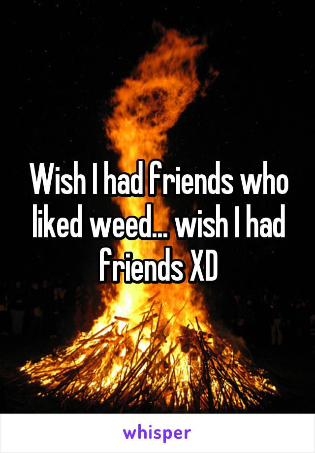 Wish I had friends who liked weed... wish I had friends XD