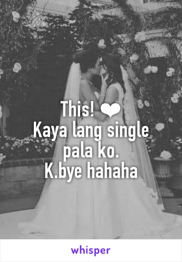 This! ❤ Kaya lang single pala ko. K.bye hahaha