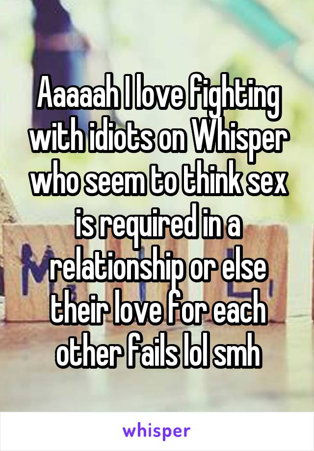 Aaaaah I love fighting with idiots on Whisper who seem to think sex is required in a relationship or else their love for each other fails lol smh