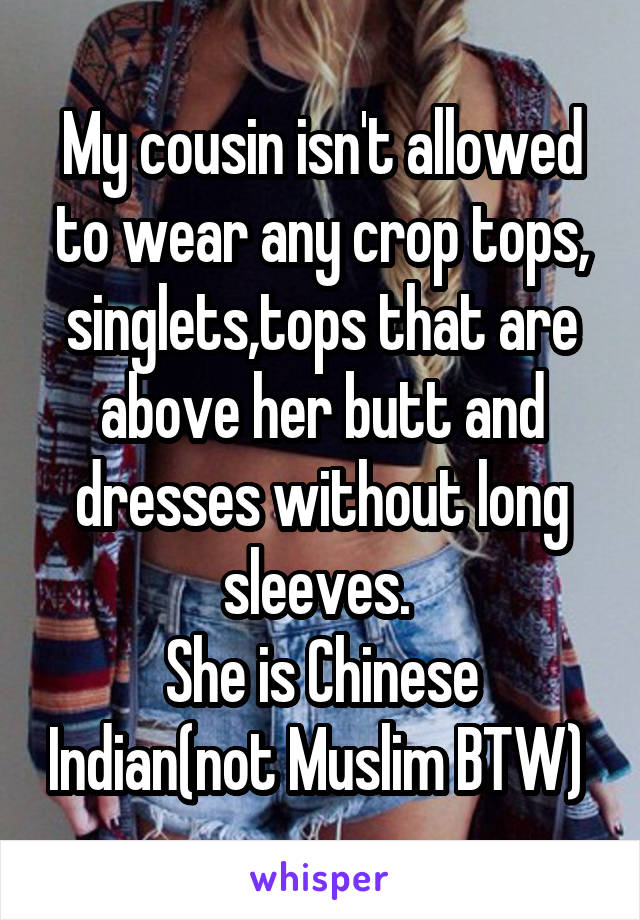 My cousin isn't allowed to wear any crop tops, singlets,tops that are above her butt and dresses without long sleeves.  She is Chinese Indian(not Muslim BTW)