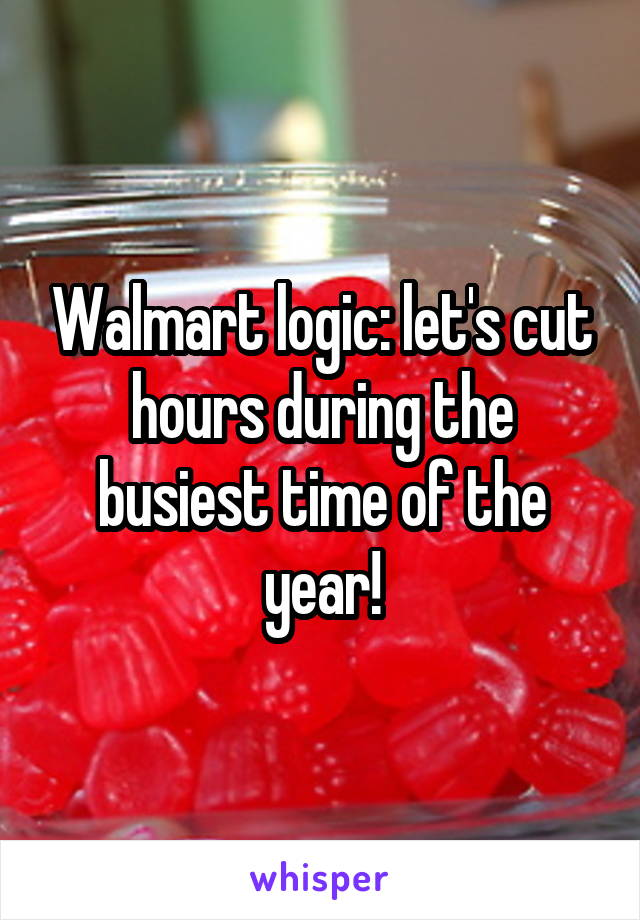 Walmart logic: let's cut hours during the busiest time of the year!