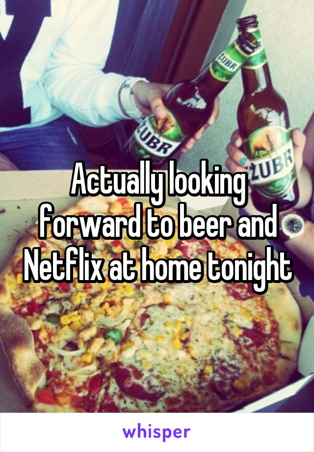 Actually looking forward to beer and Netflix at home tonight